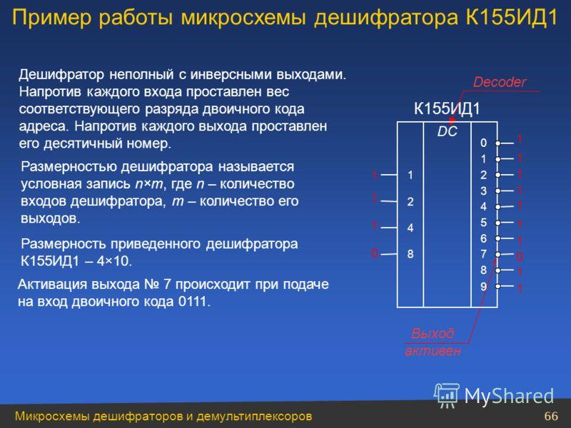 Микросхемы дешифраторов и демультиплексоров 66 Размерностью дешифратора называется условная запись n×m, где n – количество входов дешифратора, m – количество его выходов. Размерность приведенного дешифратора К155ИД1 – 4×10. 1 1 1 0 К155ИД1 Decoder Де
