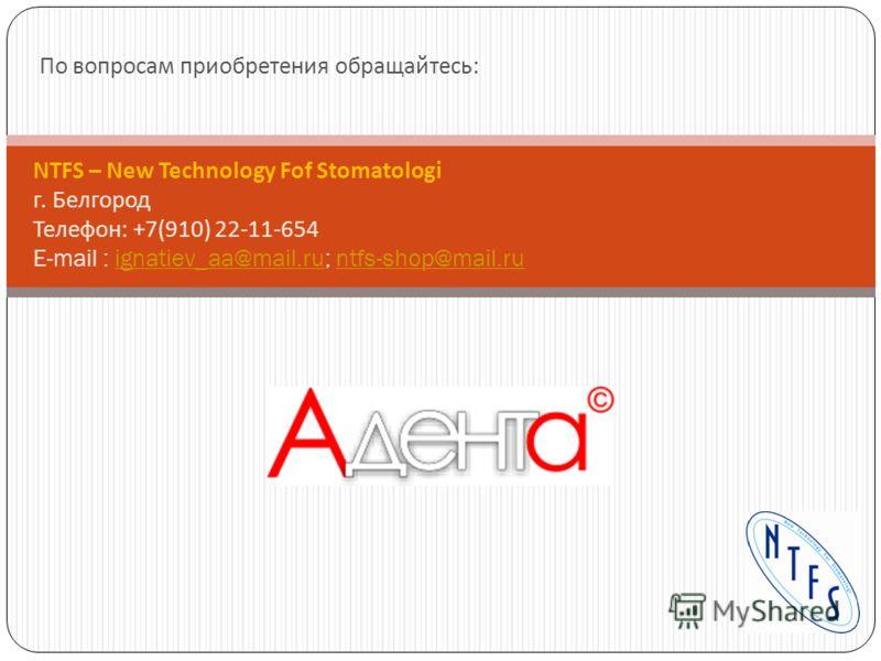 По вопросам приобретения обращайтесь : NTFS – New Technology Fof Stomatologi г. Белгород Телефон: +7(910) 22-11-654 E-mail : ignatiev_aa@mail.ru; ntfs-shop@mail.ruignatiev_aa@mail.runtfs-shop@mail.ru