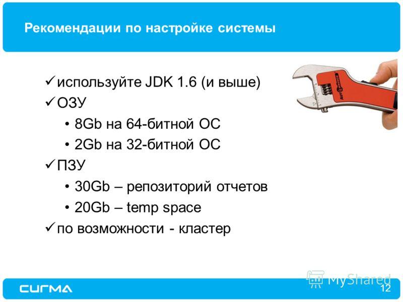 Рекомендации по настройке системы 12 используйте JDK 1.6 (и выше) ОЗУ 8Gb на 64-битной ОС 2Gb на 32-битной ОС ПЗУ 30Gb – репозиторий отчетов 20Gb – temp space по возможности - кластер