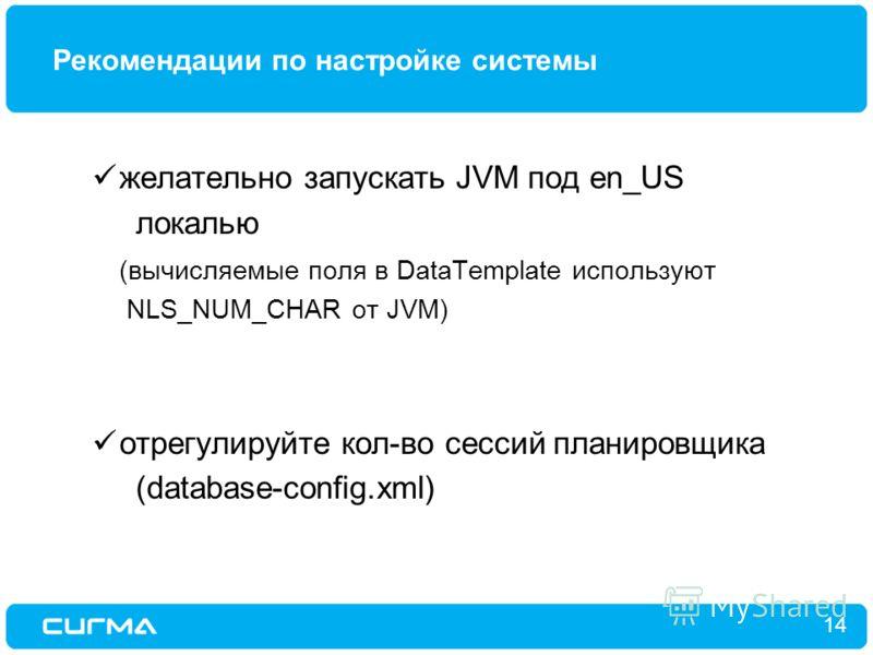 Рекомендации по настройке системы 14 желательно запускать JVM под en_US локалью (вычисляемые поля в DataTemplate используют NLS_NUM_CHAR от JVM) отрегулируйте кол-во сессий планировщика (database-config.xml)
