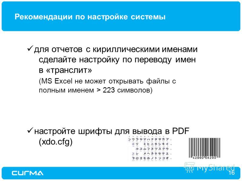 Рекомендации по настройке системы 16 для отчетов с кириллическими именами сделайте настройку по переводу имен в «транслит» (MS Excel не может открывать файлы с полным именем > 223 символов) настройте шрифты для вывода в PDF (xdo.cfg)