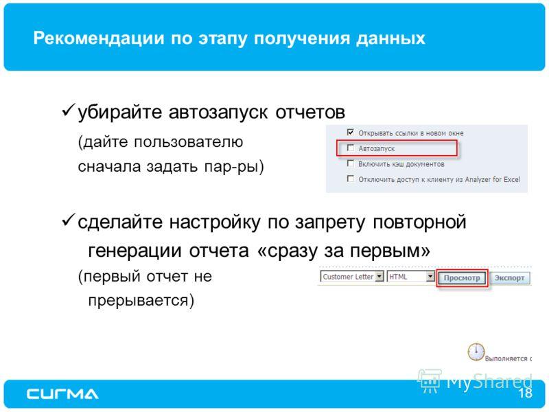 Рекомендации по этапу получения данных 18 убирайте автозапуск отчетов (дайте пользователю сначала задать пар-ры) сделайте настройку по запрету повторной генерации отчета «сразу за первым» (первый отчет не прерывается)