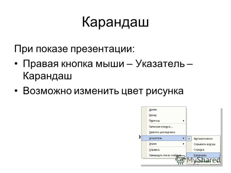 Карандаш При показе презентации: Правая кнопка мыши – Указатель – Карандаш Возможно изменить цвет рисунка
