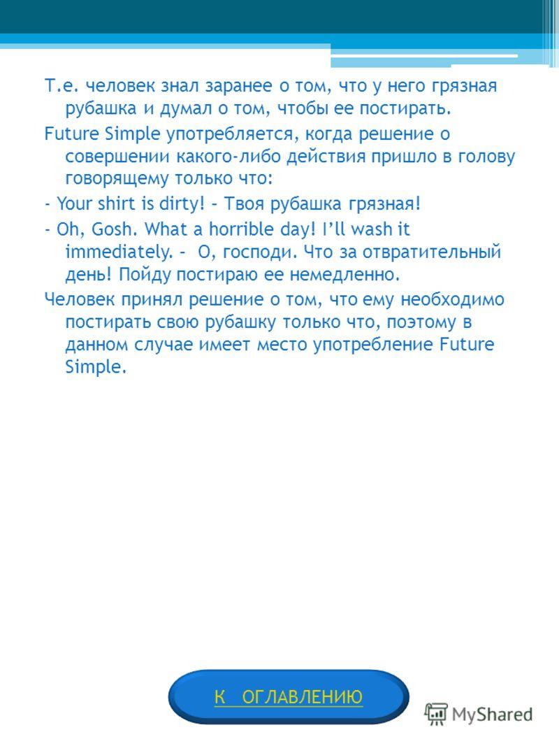 Т.е. человек знал заранее о том, что у него грязная рубашка и думал о том, чтобы ее постирать. Future Simple употребляется, когда решение о совершении какого-либо действия пришло в голову говорящему только что: - Your shirt is dirty! – Твоя рубашка г
