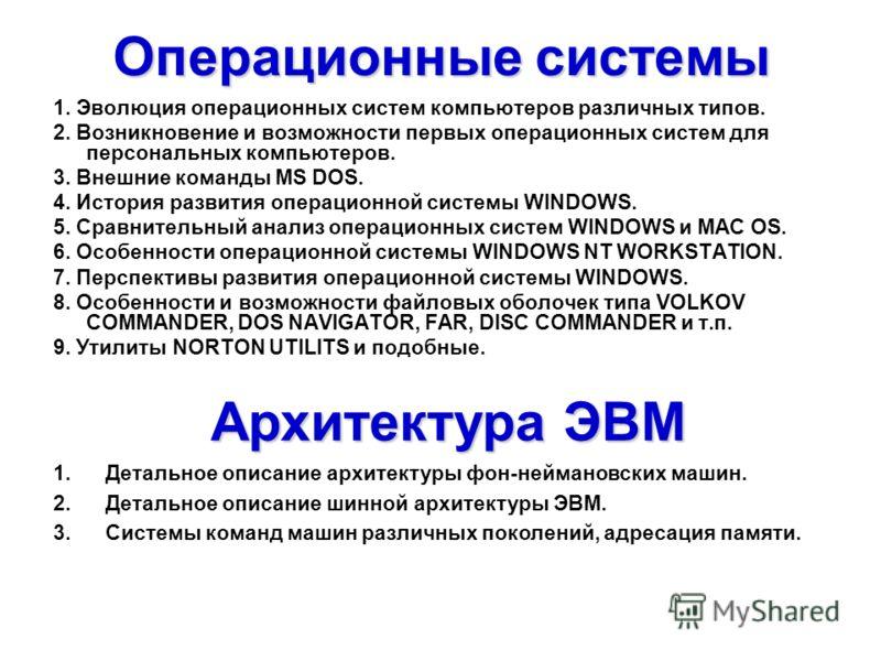 Операционные системы 1. Эволюция операционных систем компьютеров различных типов. 2. Возникновение и возможности первых операционных систем для персональных компьютеров. 3. Внешние команды MS DOS. 4. История развития операционной системы WINDOWS. 5.