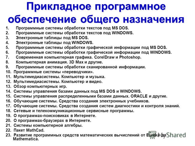Прикладное программное обеспечение общего назначения 1. Программные системы обработки текстов под MS DOS. 2. Программные системы обработки текстов под WINDOWS. 3. Электронные таблицы под MS DOS. 4. Электронные таблицы под WINDOWS. 5. Программные сист