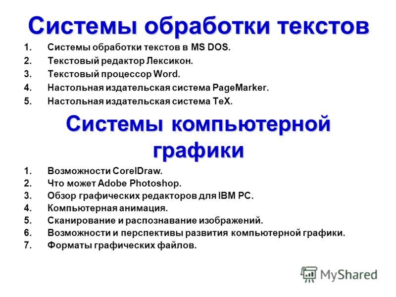 Системы обработки текстов 1. Системы обработки текстов в MS DOS. 2. Текстовый редактор Лексикон. 3. Текстовый процессор Word. 4. Настольная издательская система PageMarker. 5. Настольная издательская система TeX. Системы компьютерной графики 1. Возмо