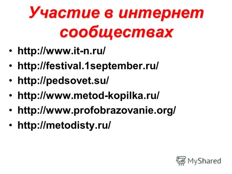 Участие в интернет сообществах http://www.it-n.ru/ http://festival.1september.ru/ http://pedsovet.su/ http://www.metod-kopilka.ru/ http://www.profobrazovanie.org/ http://metodisty.ru/