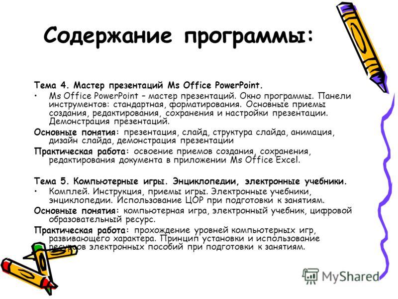 Содержание программы: Тема 4. Мастер презентаций Ms Office PowerPoint. Ms Office PowerPoint – мастер презентаций. Окно программы. Панели инструментов: стандартная, форматирования. Основные приемы создания, редактирования, сохранения и настройки презе