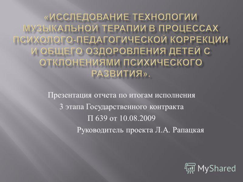Презентация отчета по итогам исполнения 3 этапа Государственного контракта П 639 от 10.08.2009 Руководитель проекта Л. А. Рапацкая
