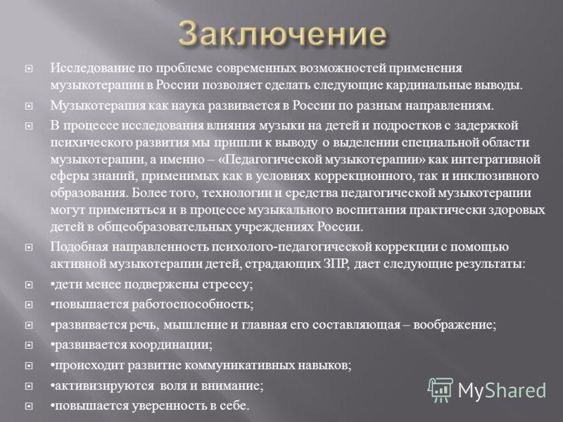 Исследование по проблеме современных возможностей применения музыкотерапии в России позволяет сделать следующие кардинальные выводы. Музыкотерапия как наука развивается в России по разным направлениям. В процессе исследования влияния музыки на детей