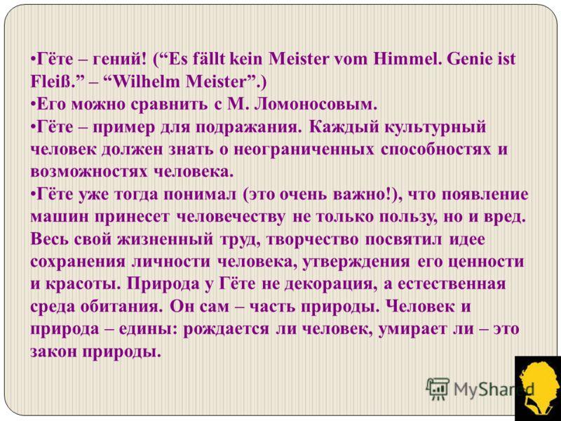 Гёте – гений! (Es fällt kein Meister vom Himmel. Genie ist Fleiß. – Wilhelm Meister.) Его можно сравнить с М. Ломоносовым. Гёте – пример для подражания. Каждый культурный человек должен знать о неограниченных способностях и возможностях человека. Гёт
