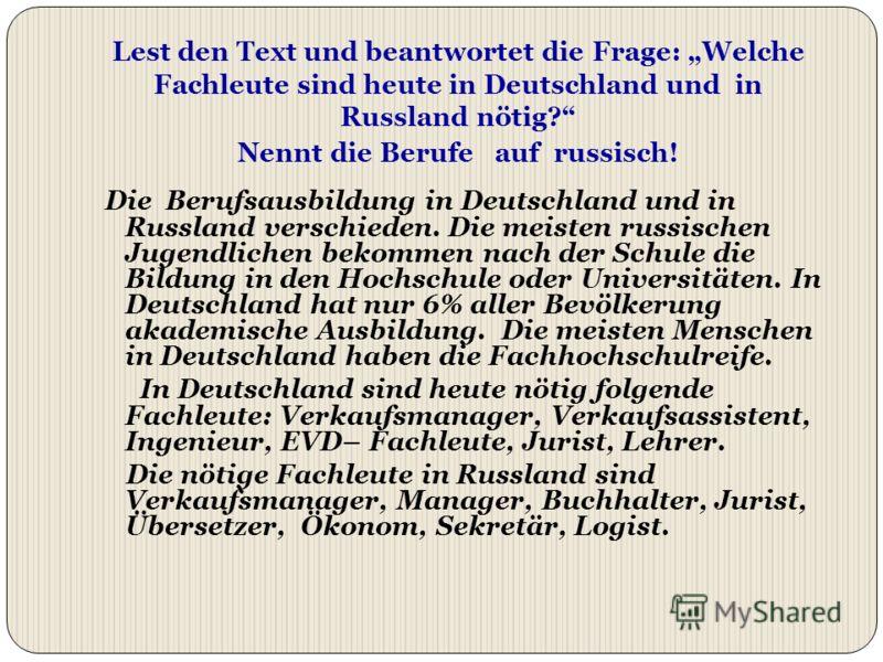 Lest den Text und beantwortet die Frage: Welche Fachleute sind heute in Deutschland und in Russland nötig? Nennt die Berufe auf russisch! Die Berufsausbildung in Deutschland und in Russland verschieden. Die meisten russischen Jugendlichen bekommen na