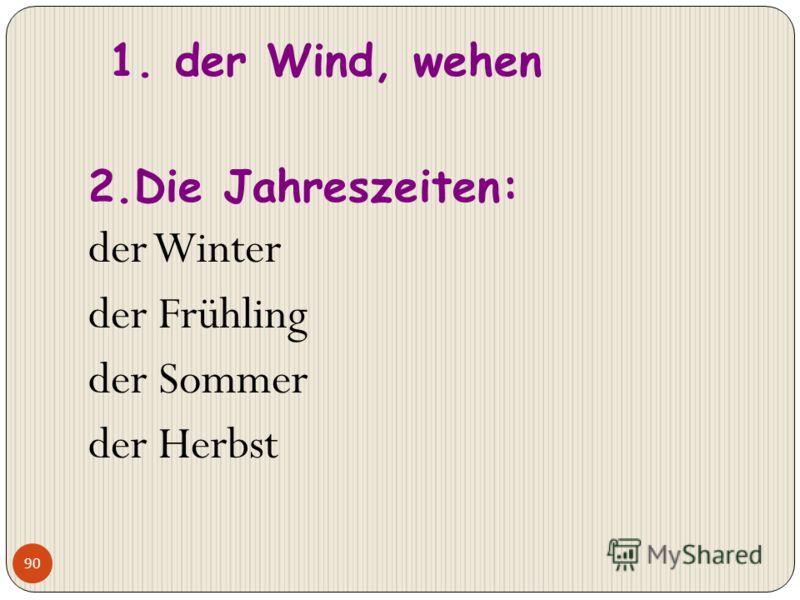 90 1. der Wind, wehen 2.Die Jahreszeiten: der Winter der Frühling der Sommer der Herbst