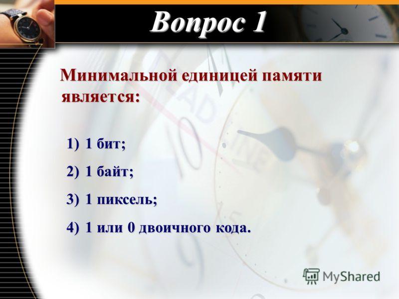 Вопрос 1 Минимальной единицей памяти является: Минимальной единицей памяти является: 1) 1 бит; 2) 1 байт; 3) 1 пиксель; 4) 1 или 0 двоичного кода.