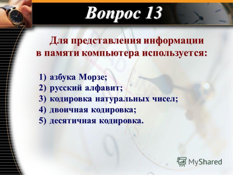Вопрос 13 Для представления информации в памяти компьютера используется: Для представления информации в памяти компьютера используется: 1) азбука Морзе; 2) русский алфавит; 3) кодировка натуральных чисел; 4) двоичная кодировка; 5) десятичная кодировк