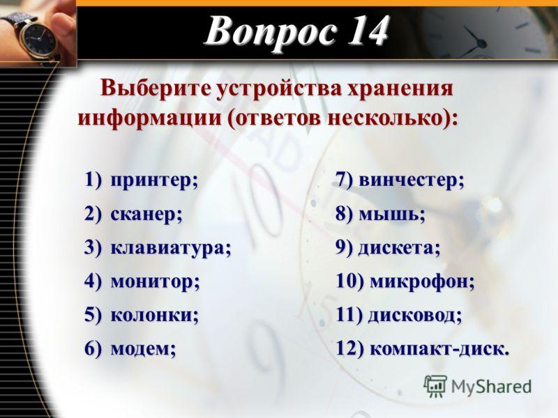Вопрос 14 Выберите устройства хранения информации (ответов несколько): Выберите устройства хранения информации (ответов несколько): 1) принтер;7) винчестер; 2) сканер;8) мышь; 3) клавиатура;9) дискета; 4) монитор;10) микрофон; 5) колонки;11) дисковод