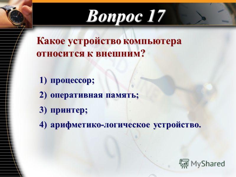 Вопрос 17 Какое устройство компьютера относится к внешним? Какое устройство компьютера относится к внешним? 1) процессор; 2) оперативная память; 3) принтер; 4) арифметико-логическое устройство.