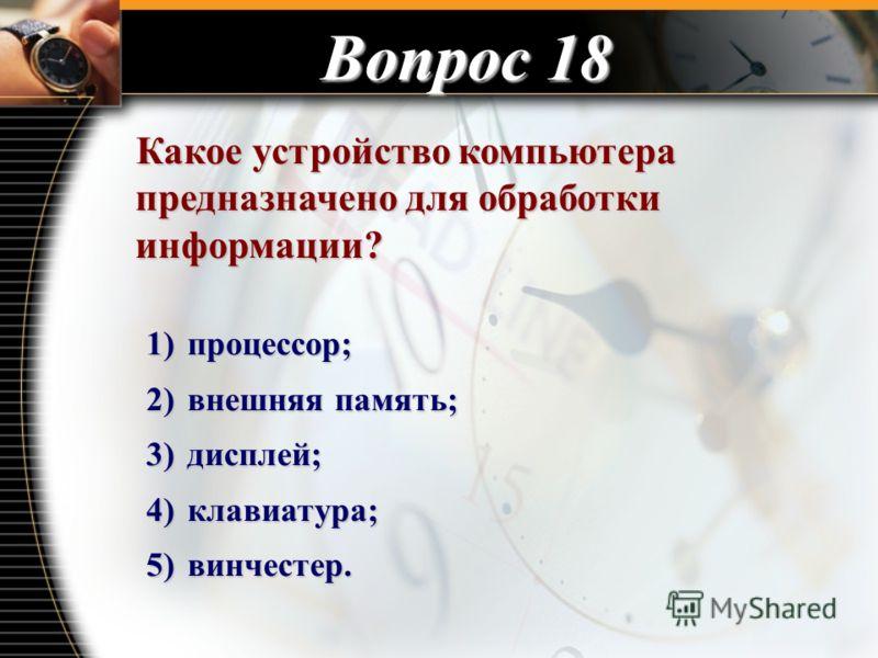 Вопрос 18 Какое устройство компьютера предназначено для обработки информации? Какое устройство компьютера предназначено для обработки информации? 1) процессор; 2) внешняя память; 3) дисплей; 4) клавиатура; 5) винчестер.