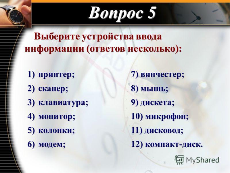 Вопрос 5 Выберите устройства ввода информации (ответов несколько): Выберите устройства ввода информации (ответов несколько): 1) принтер;7) винчестер; 2) сканер;8) мышь; 3) клавиатура;9) дискета; 4) монитор;10) микрофон; 5) колонки;11) дисковод; 6) мо