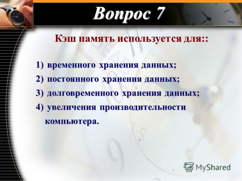 Вопрос 7 Кэш память используется для:: Кэш память используется для:: 1) временного хранения данных; 2) постоянного хранения данных; 3) долговременного хранения данных; 4) увеличения производительности компьютера.