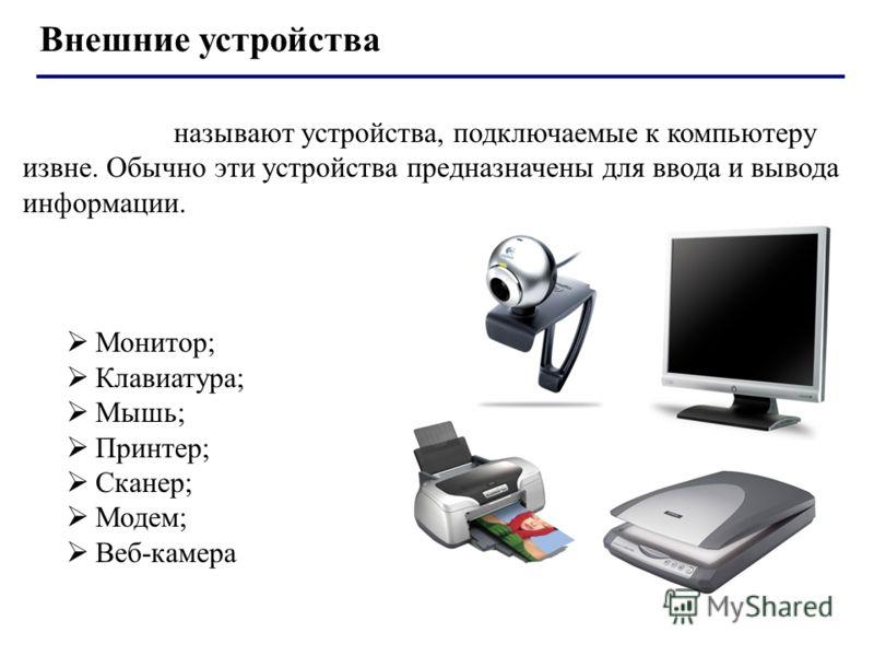 Внешние устройства Внешними называют устройства, подключаемые к компьютеру извне. Обычно эти устройства предназначены для ввода и вывода информации. К ним относятся: Монитор; Клавиатура; Мышь; Принтер; Сканер; Модем; Веб-камера