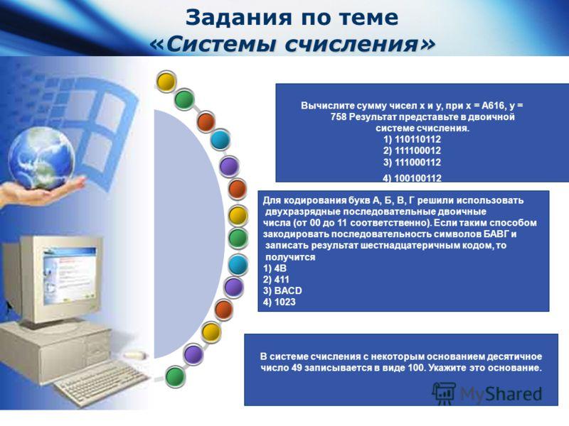 www.themegallery.com Company Logo Системы счисления» Задания по теме «Системы счисления» Вычислите сумму чисел x и y, при x = A616, y = 758 Результат представьте в двоичной системе счисления. 1) 110110112 2) 111100012 3) 111000112 4) 100100112 Для ко