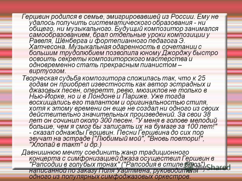 Гершвин родился в семье, эмигрировавшей из России. Ему не удалось получить систематического образования - ни общего, ни музыкального. Будущий композитор занимался самообразованием, брал отдельные уроки композиции у Равеля, Шёнберга и фортепианного пе