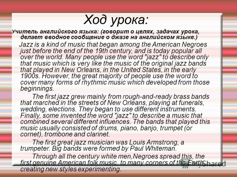 Ход урока: У читель английского языка: (говорит о целях, задачах урока, делает вводное сообщение о джазе на английском языке.) Jazz is a kind of music that began among the American Negroes just before the end of the 19th century, and is today popular