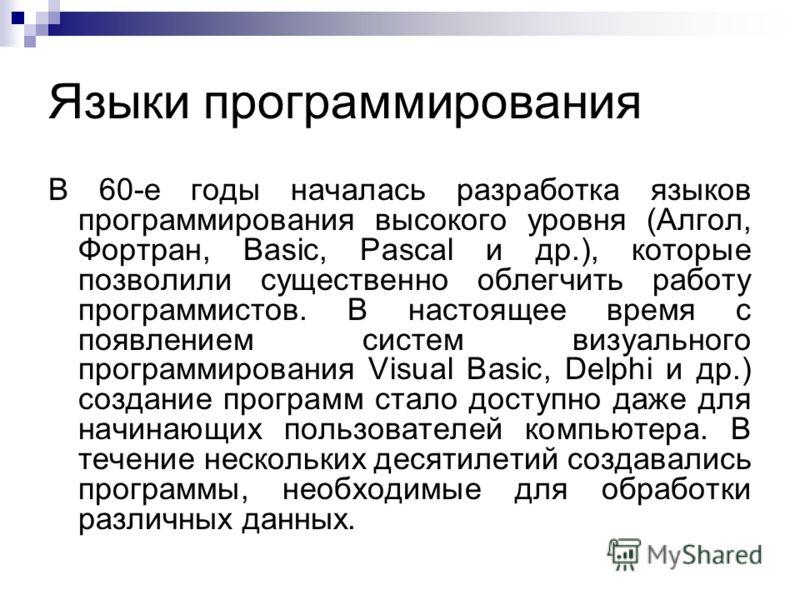Языки программирования В 60-е годы началась разработка языков программирования высокого уровня (Алгол, Фортран, Basic, Pascal и др.), которые позволили существенно облегчить работу программистов. В настоящее время с появлением систем визуального прог