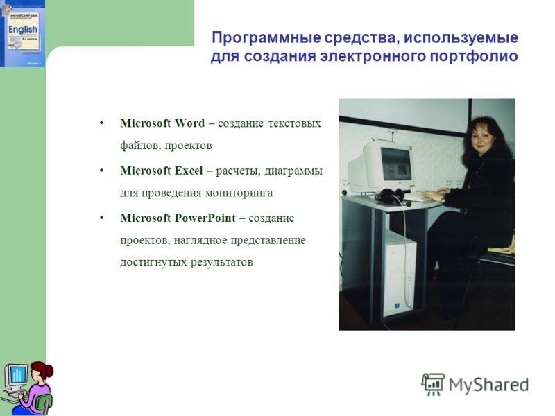 Программные средства, используемые для создания электронного портфолио Microsoft Word – создание текстовых файлов, проектов Microsoft Excel – расчеты, диаграммы для проведения мониторинга Microsoft PowerPoint – создание проектов, наглядное представле