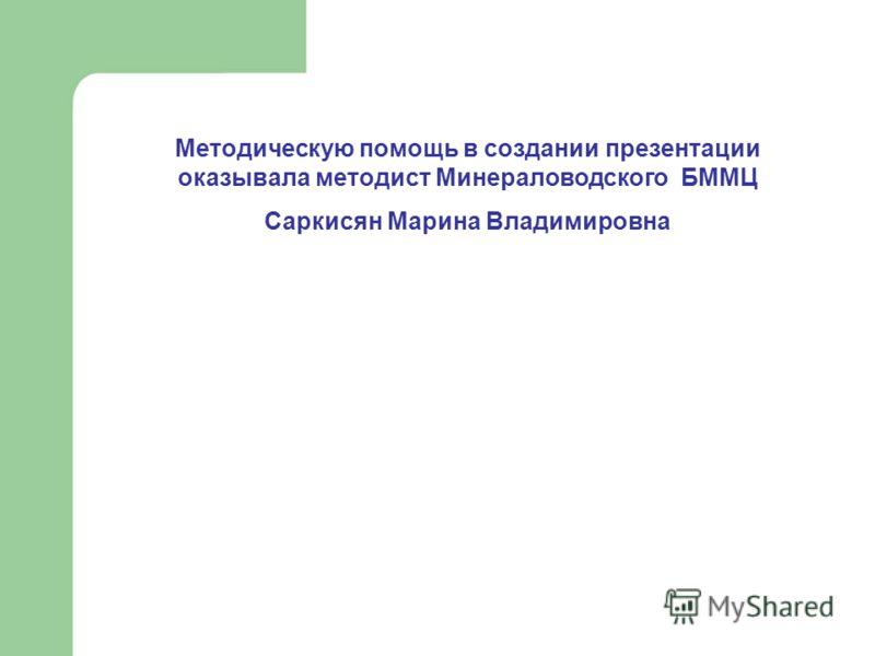 Методическую помощь в создании презентации оказывала методист Минераловодского БММЦ Саркисян Марина Владимировна