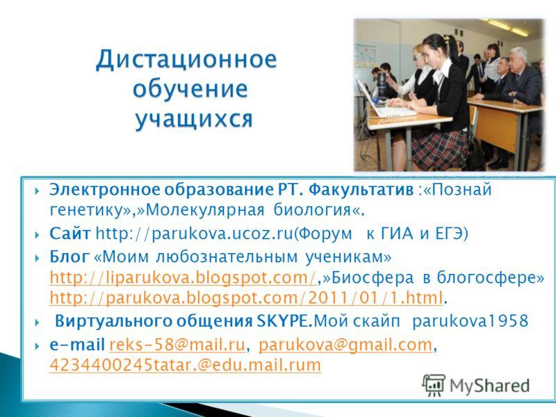 Электронное образование РТ. Факультатив :«Познай генетику»,»Молекулярная биология«. Сайт http://parukova.ucoz.ru(Форум к ГИА и ЕГЭ) Блог «Моим любознательным ученикам» http://liparukova.blogspot.com/,»Биосфера в блогосфере» http://parukova.blogspot.c