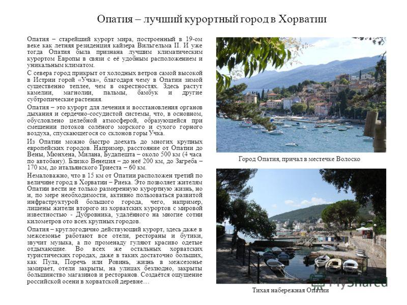 Опатия – лучший курортный город в Хорватии Опатия – старейший курорт мира, построенный в 19-ом веке как летняя резиденция кайзера Вильгельма II. И уже тогда Опатия была признана лучшим климатическим курортом Европы в связи с её удобным расположением