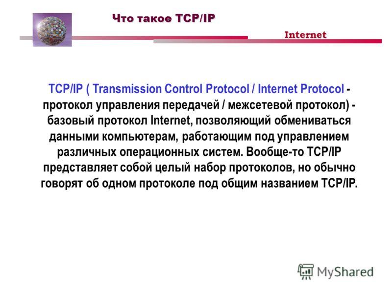 Что такое TCP/IP TCP/IP ( Transmission Control Protocol / Internet Protocol - протокол управления передачей / межсетевой протокол) - базовый протокол Internet, позволяющий обмениваться данными компьютерам, работающим под управлением различных операци