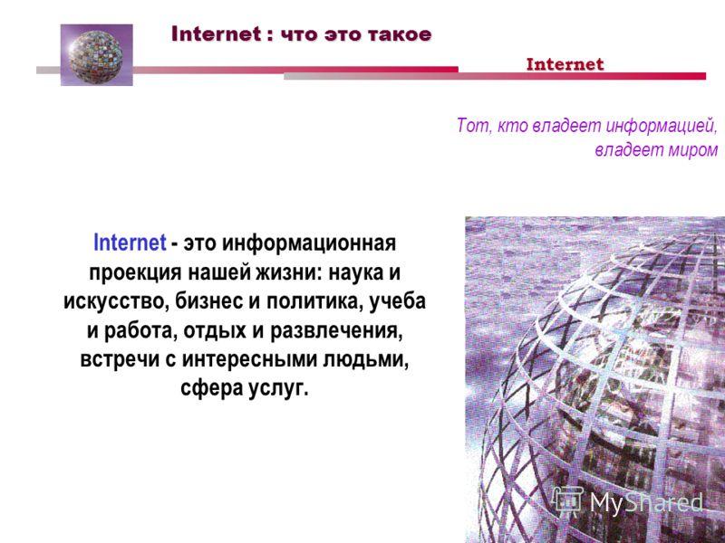 Internet : что это такое Тот, кто владеет информацией, владеет миром Internet - это информационная проекция нашей жизни: наука и искусство, бизнес и политика, учеба и работа, отдых и развлечения, встречи с интересными людьми, сфера услуг. Internet