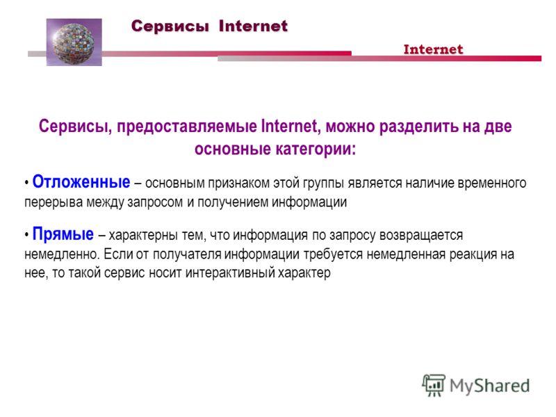 Сервисы Internet Сервисы, предоставляемые Internet, можно разделить на две основные категории: Отложенные – основным признаком этой группы является наличие временного перерыва между запросом и получением информации Прямые – характерны тем, что информ