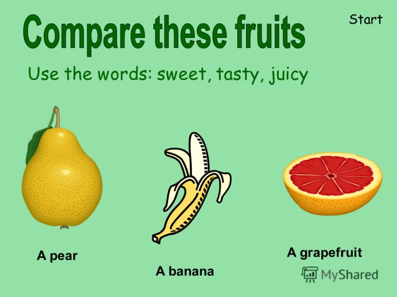 A pear A grapefruit A banana Use the words: sweet, tasty, juicy Start