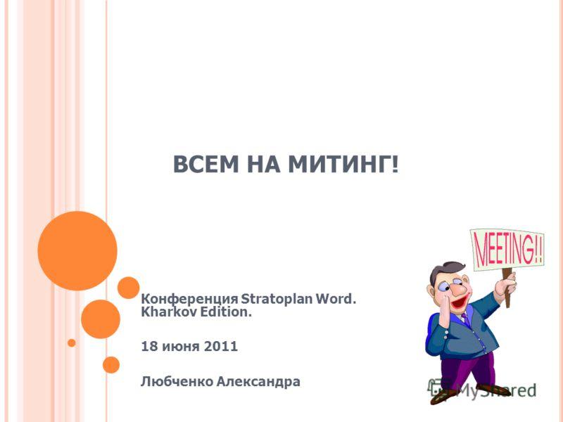 ВСЕМ НА МИТИНГ! Конференция Stratoplan Word. Kharkov Edition. 18 июня 2011 Любченко Александра