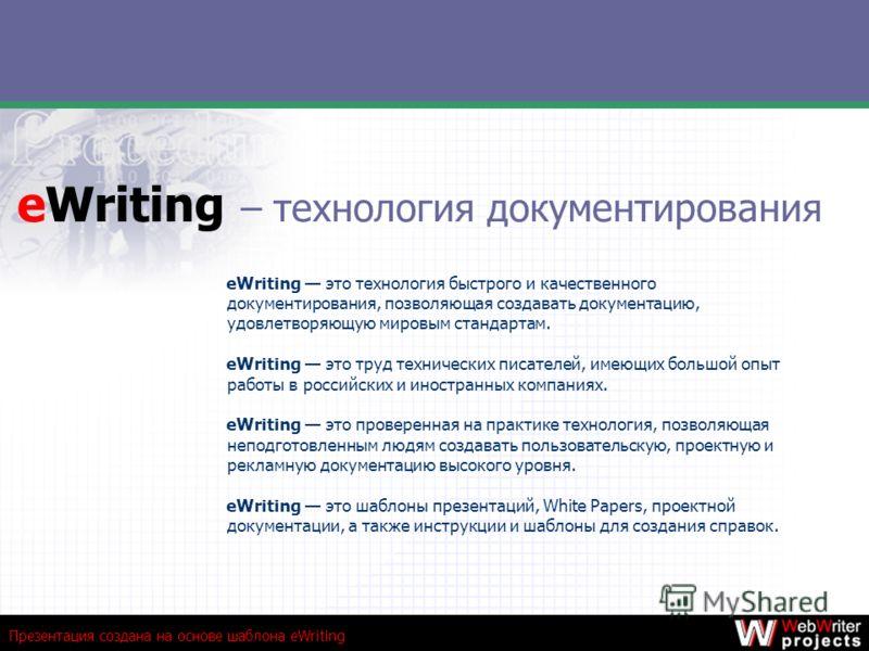 Презентация создана на основе шаблона eWriting eWriting – технология документирования eWriting это технология быстрого и качественного документирования, позволяющая создавать документацию, удовлетворяющую мировым стандартам. eWriting это труд техниче