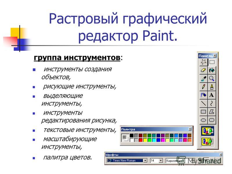 Растровый графический редактор Paint. группа инструментов: инструменты создания объектов, рисующие инструменты, выделяющие инструменты, инструменты редактирования рисунка, текстовые инструменты, масштабирующие инструменты, палитра цветов.
