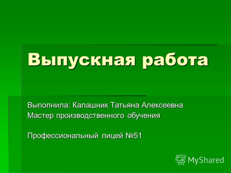 Выпускная работа Выполнила: Калашник Татьяна Алексеевна Мастер производственного обучения Профессиональный лицей 51