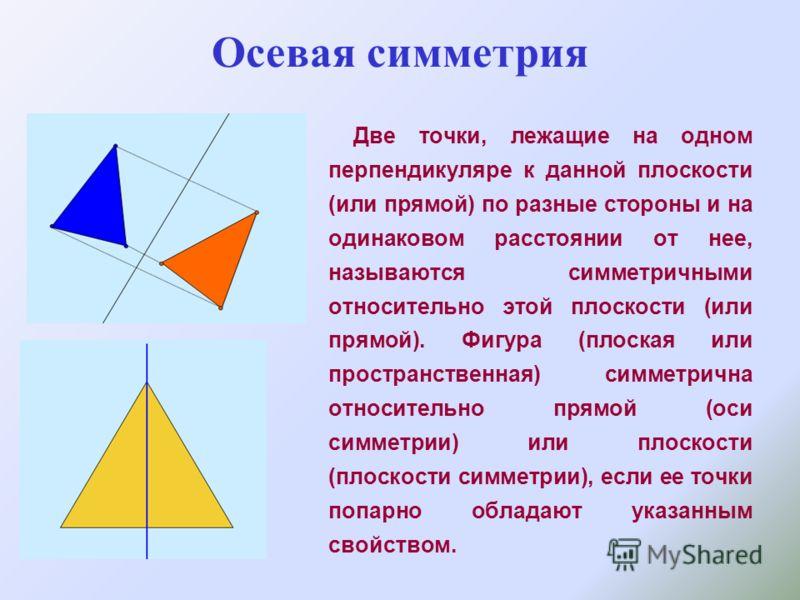 Осевая симметрия Две точки, лежащие на одном перпендикуляре к данной плоскости (или прямой) по разные стороны и на одинаковом расстоянии от нее, называются симметричными относительно этой плоскости (или прямой). Фигура (плоская или пространственная)