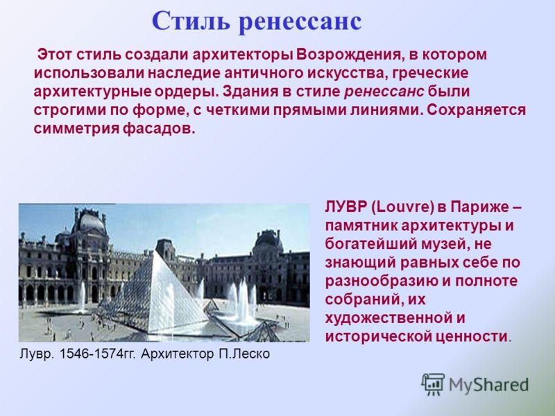 Стиль ренессанс Этот стиль создали архитекторы Возрождения, в котором использовали наследие античного искусства, греческие архитектурные ордеры. Здания в стиле ренессанс были строгими по форме, с четкими прямыми линиями. Сохраняется симметрия фасадов