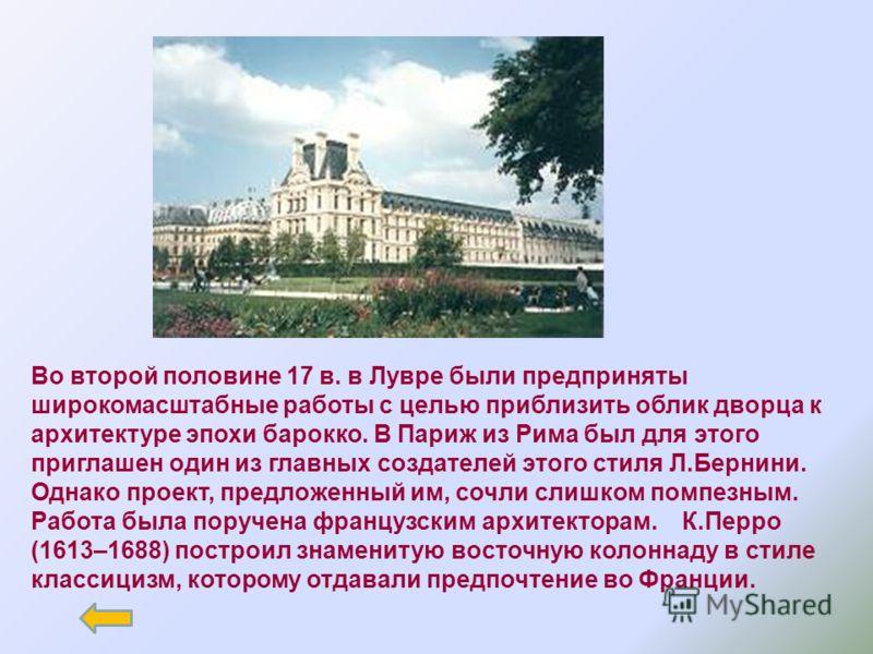 Во второй половине 17 в. в Лувре были предприняты широкомасштабные работы с целью приблизить облик дворца к архитектуре эпохи барокко. В Париж из Рима был для этого приглашен один из главных создателей этого стиля Л.Бернини. Однако проект, предложенн