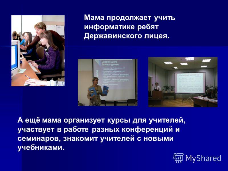 Мама продолжает учить информатике ребят Державинского лицея. А ещё мама организует курсы для учителей, участвует в работе разных конференций и семинаров, знакомит учителей с новыми учебниками.