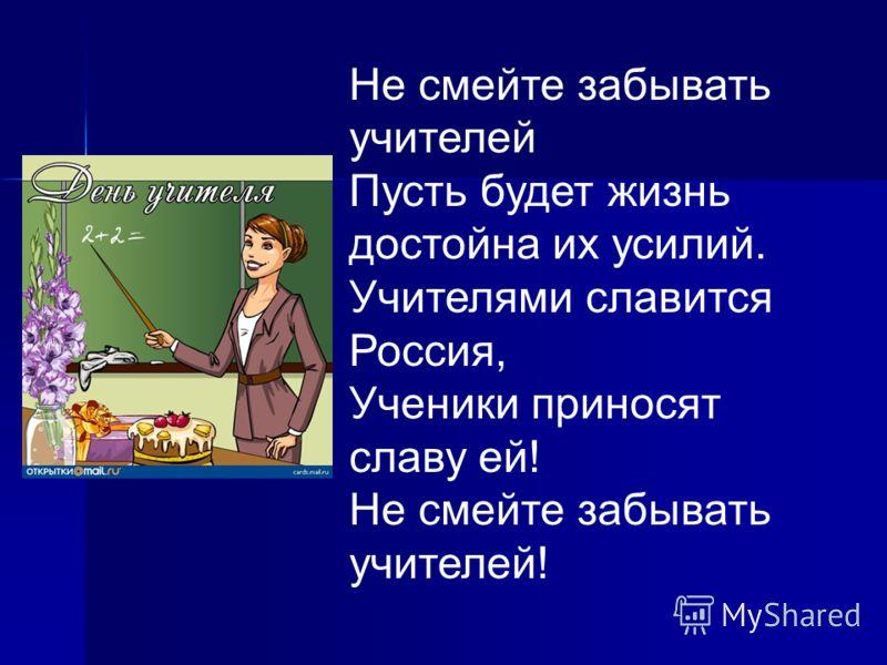 Не смейте забывать учителей Пусть будет жизнь достойна их усилий. Учителями славится Россия, Ученики приносят славу ей! Не смейте забывать учителей!