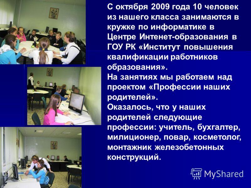 С октября 2009 года 10 человек из нашего класса занимаются в кружке по информатике в Центре Интенет-образования в ГОУ РК «Институт повышения квалификации работников образования». На занятиях мы работаем над проектом «Профессии наших родителей». Оказа