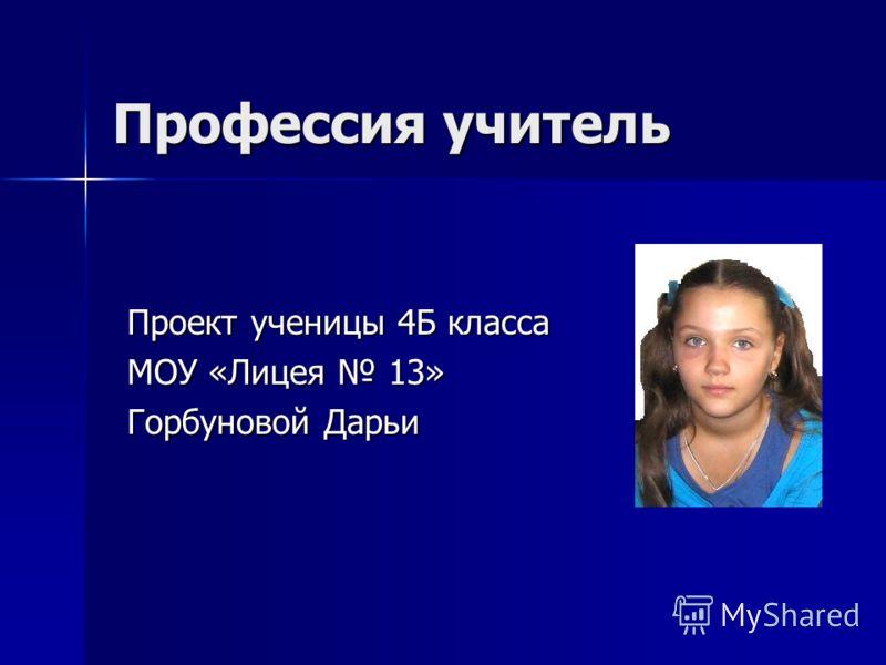 Профессия учитель Проект ученицы 4Б класса МОУ «Лицея 13» Горбуновой Дарьи