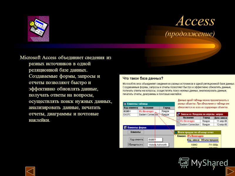 7 Access (продолжение) Microsoft Access объединяет сведения из разных источников в одной реляционной базе данных. Создаваемые формы, запросы и отчеты позволяют быстро и эффективно обновлять данные, получать ответы на вопросы, осуществлять поиск нужны